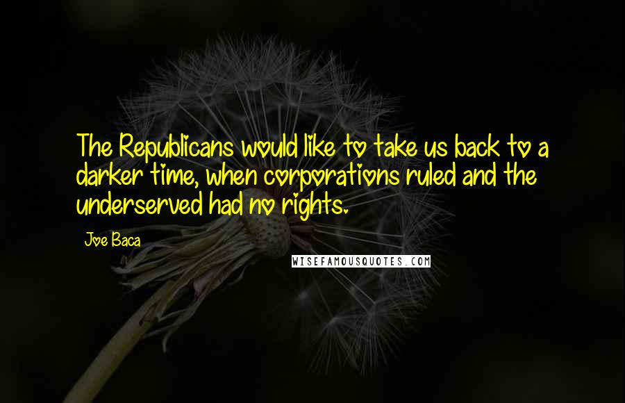 Joe Baca quotes: The Republicans would like to take us back to a darker time, when corporations ruled and the underserved had no rights.