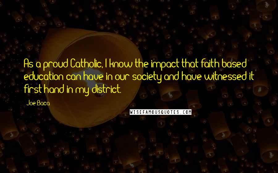 Joe Baca quotes: As a proud Catholic, I know the impact that faith-based education can have in our society and have witnessed it first hand in my district.