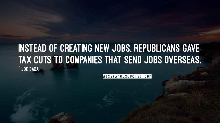 Joe Baca quotes: Instead of creating new jobs, Republicans gave tax cuts to companies that send jobs overseas.