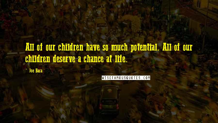 Joe Baca quotes: All of our children have so much potential. All of our children deserve a chance at life.