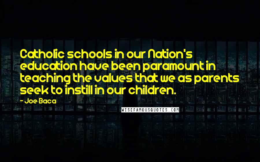 Joe Baca quotes: Catholic schools in our Nation's education have been paramount in teaching the values that we as parents seek to instill in our children.