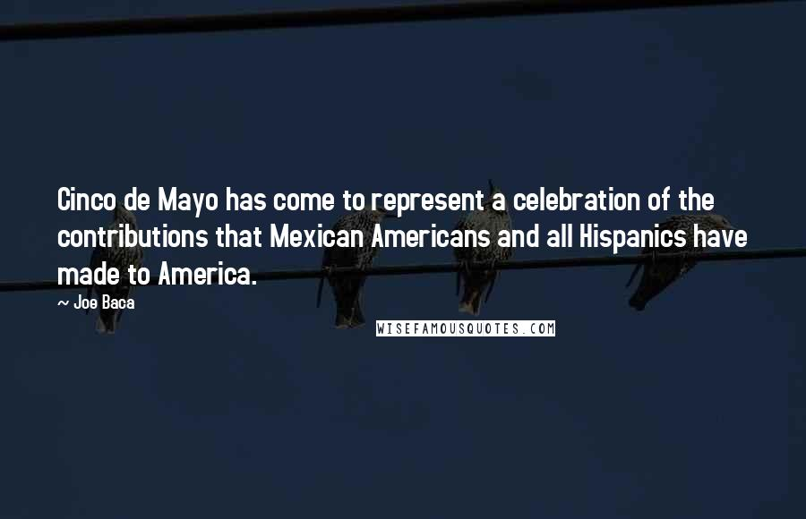 Joe Baca quotes: Cinco de Mayo has come to represent a celebration of the contributions that Mexican Americans and all Hispanics have made to America.