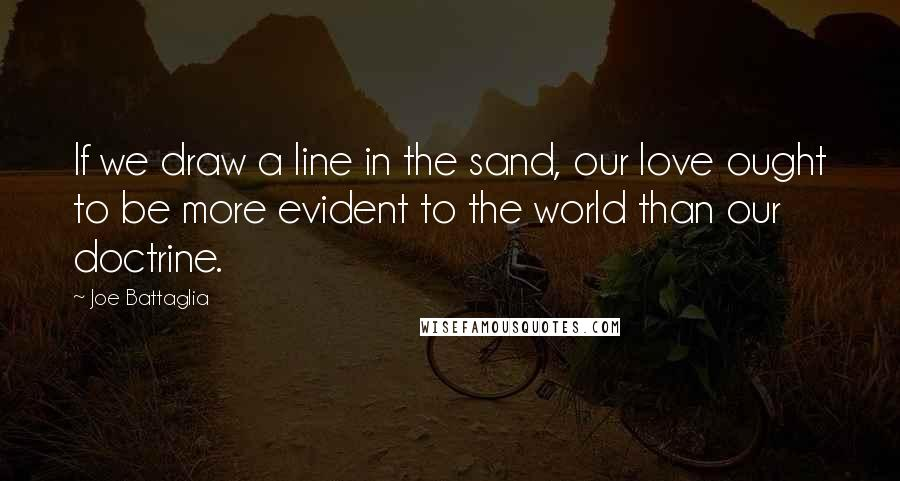 Joe Battaglia quotes: If we draw a line in the sand, our love ought to be more evident to the world than our doctrine.
