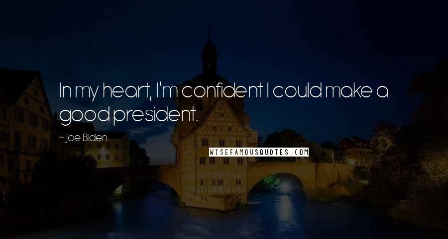 Joe Biden quotes: In my heart, I'm confident I could make a good president.
