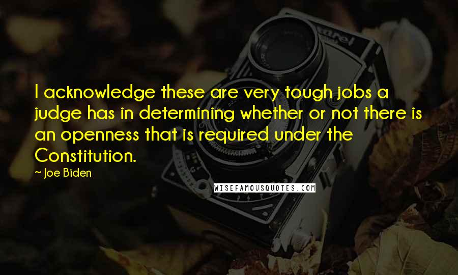 Joe Biden quotes: I acknowledge these are very tough jobs a judge has in determining whether or not there is an openness that is required under the Constitution.