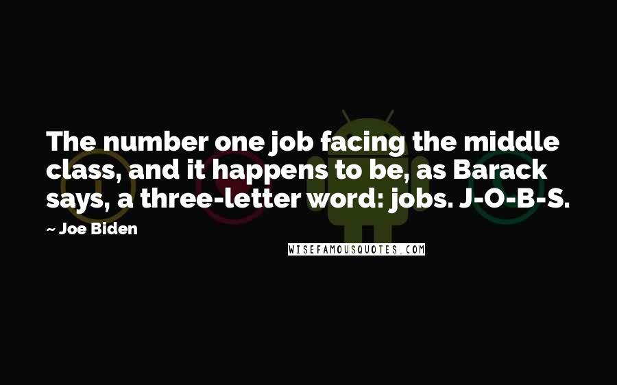 Joe Biden quotes: The number one job facing the middle class, and it happens to be, as Barack says, a three-letter word: jobs. J-O-B-S.