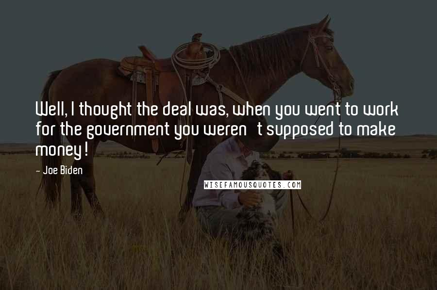 Joe Biden quotes: Well, I thought the deal was, when you went to work for the government you weren't supposed to make money!