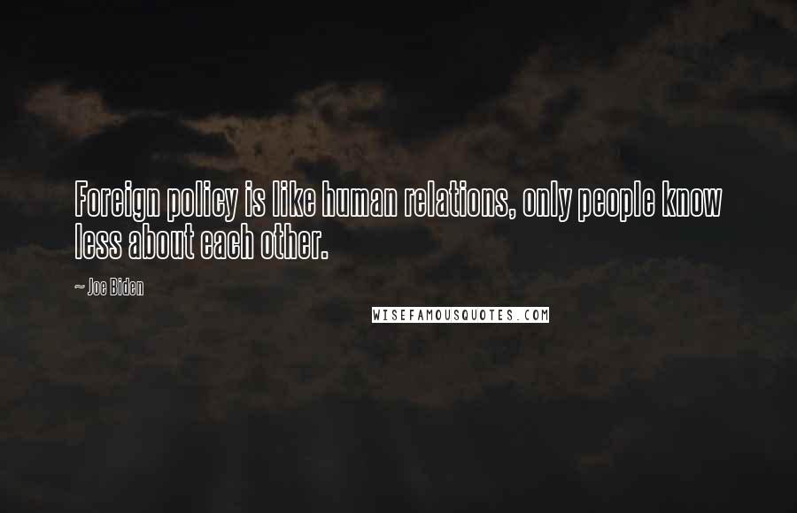 Joe Biden quotes: Foreign policy is like human relations, only people know less about each other.