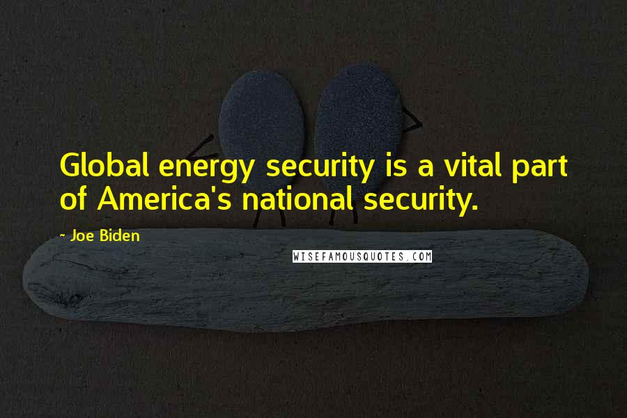 Joe Biden quotes: Global energy security is a vital part of America's national security.