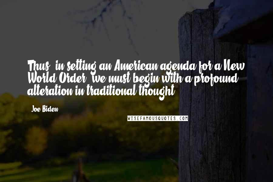 Joe Biden quotes: Thus, in setting an American agenda for a New World Order, we must begin with a profound alteration in traditional thought.