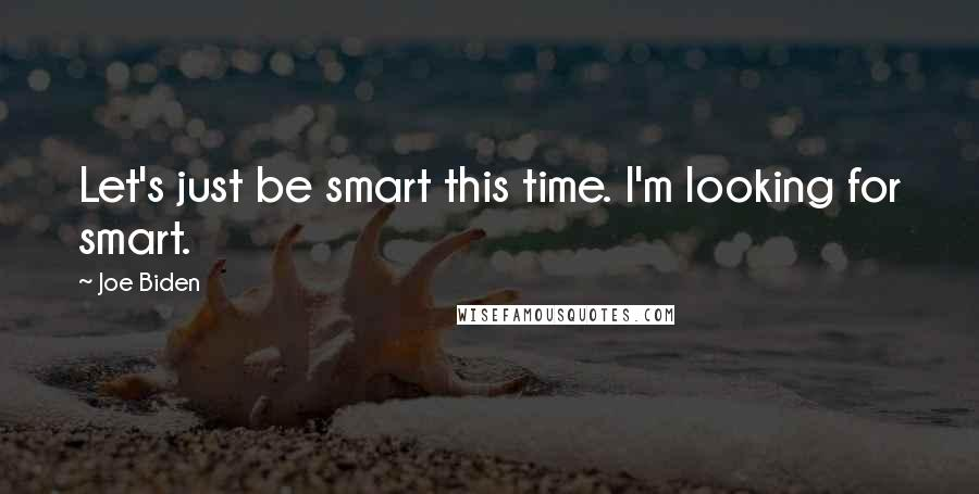 Joe Biden quotes: Let's just be smart this time. I'm looking for smart.