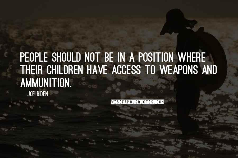 Joe Biden quotes: People should not be in a position where their children have access to weapons and ammunition.