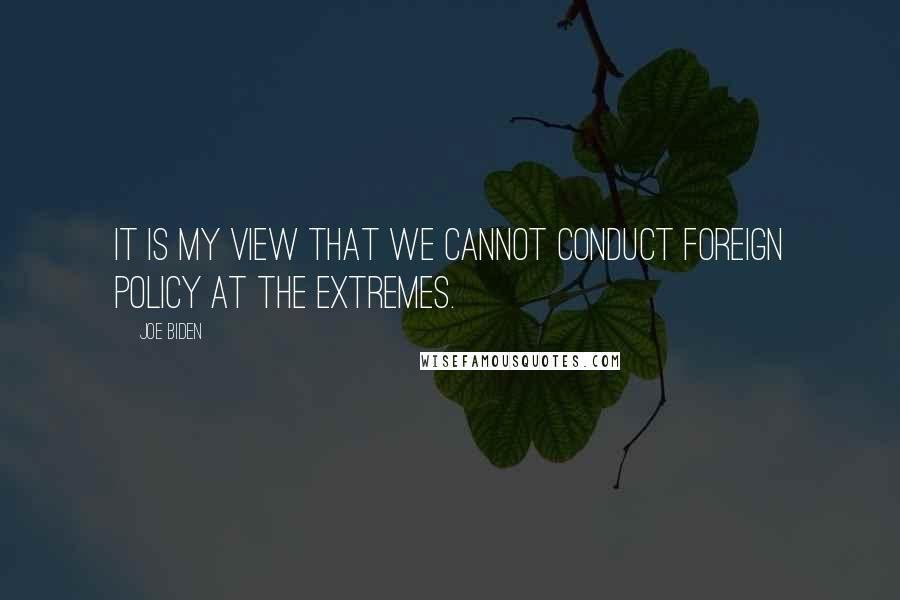 Joe Biden quotes: It is my view that we cannot conduct foreign policy at the extremes.