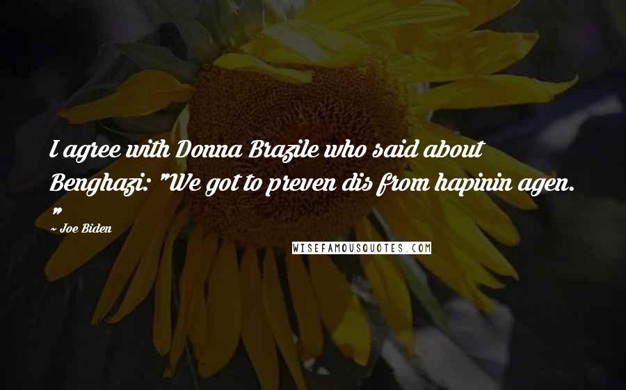 """Joe Biden quotes: I agree with Donna Brazile who said about Benghazi: """"We got to preven dis from hapinin agen. """""""
