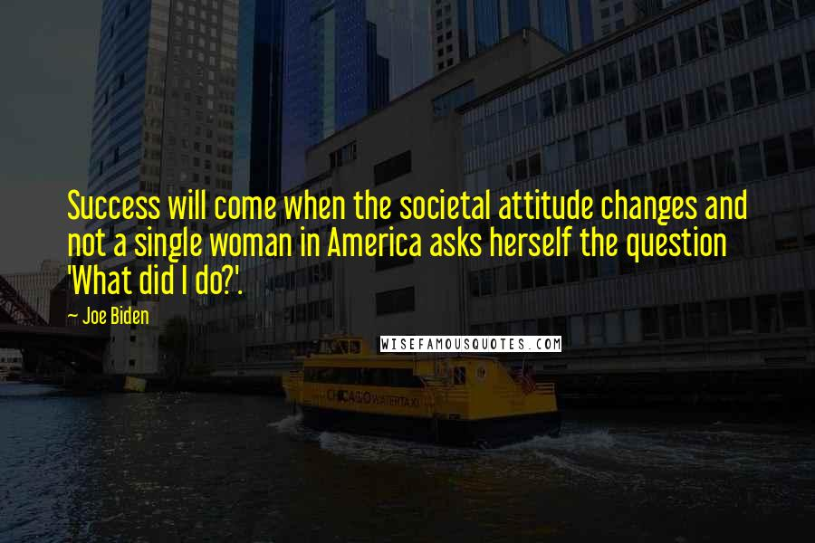 Joe Biden quotes: Success will come when the societal attitude changes and not a single woman in America asks herself the question 'What did I do?'.