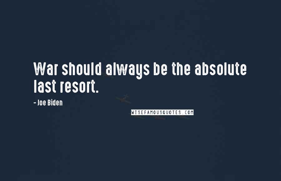 Joe Biden quotes: War should always be the absolute last resort.