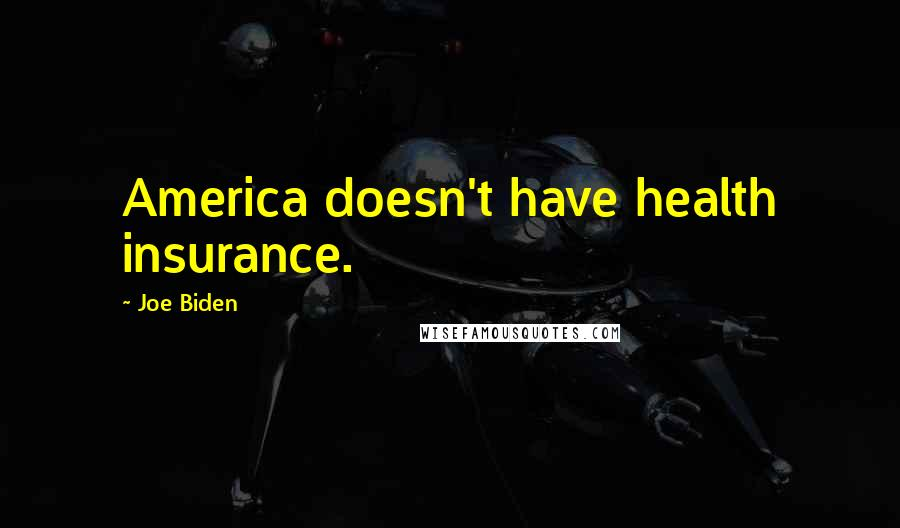 Joe Biden quotes: America doesn't have health insurance.