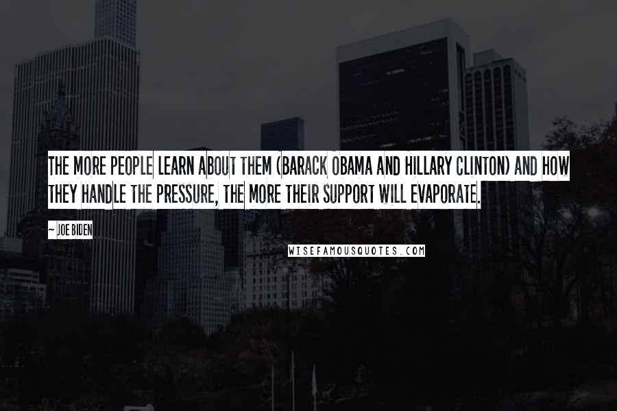 Joe Biden quotes: The more people learn about them (Barack Obama and Hillary Clinton) and how they handle the pressure, the more their support will evaporate.