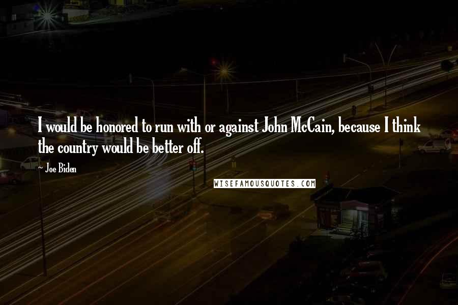 Joe Biden quotes: I would be honored to run with or against John McCain, because I think the country would be better off.