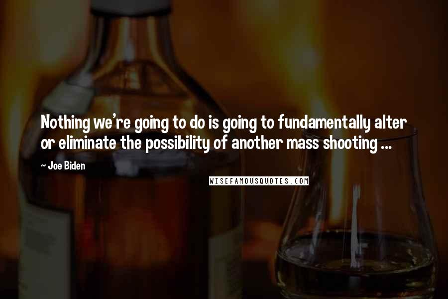 Joe Biden quotes: Nothing we're going to do is going to fundamentally alter or eliminate the possibility of another mass shooting ...