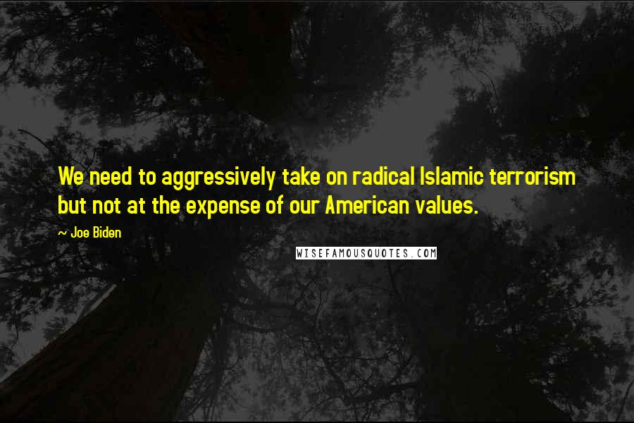 Joe Biden quotes: We need to aggressively take on radical Islamic terrorism but not at the expense of our American values.