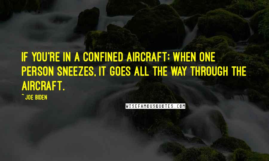 Joe Biden quotes: If you're in a confined aircraft; when one person sneezes, it goes all the way through the aircraft.