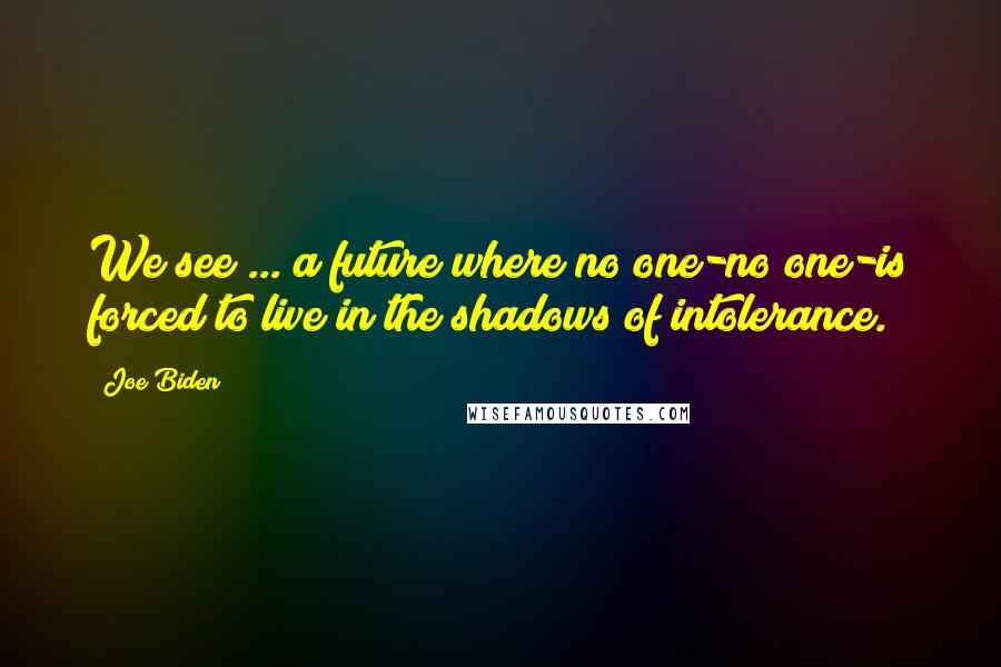 Joe Biden quotes: We see ... a future where no one-no one-is forced to live in the shadows of intolerance.