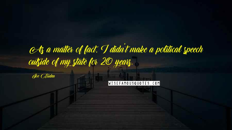 Joe Biden quotes: As a matter of fact, I didn't make a political speech outside of my state for 20 years.