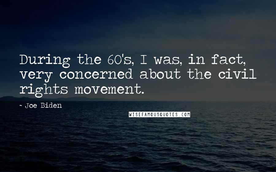 Joe Biden quotes: During the 60's, I was, in fact, very concerned about the civil rights movement.