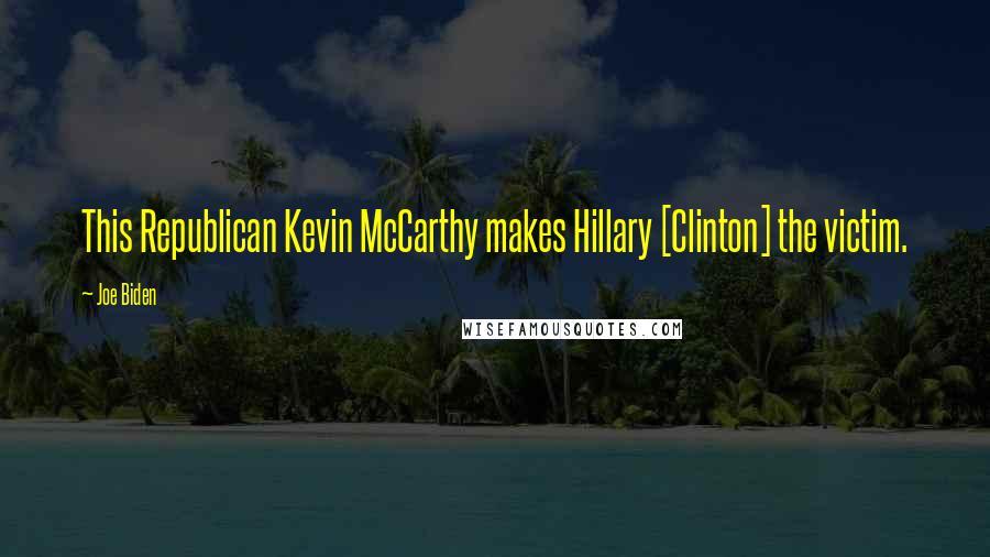 Joe Biden quotes: This Republican Kevin McCarthy makes Hillary [Clinton] the victim.