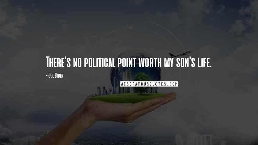 Joe Biden quotes: There's no political point worth my son's life.