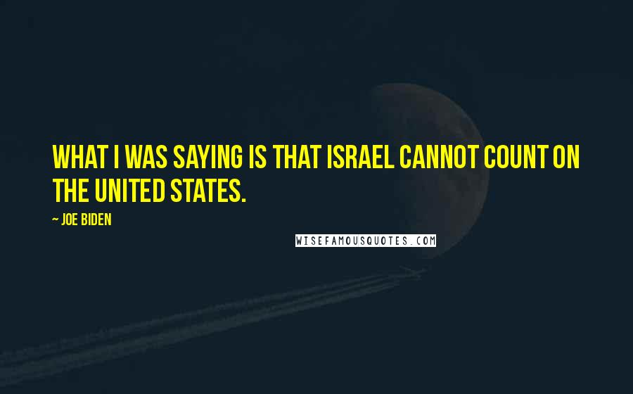 Joe Biden quotes: What I was saying is that Israel cannot count on the United States.