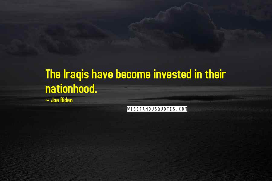 Joe Biden quotes: The Iraqis have become invested in their nationhood.
