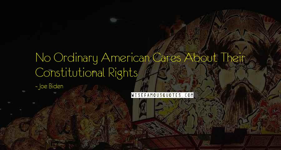 Joe Biden quotes: No Ordinary American Cares About Their Constitutional Rights