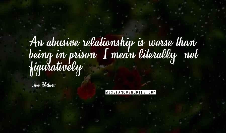 Joe Biden quotes: An abusive relationship is worse than being in prison. I mean literally, not figuratively.