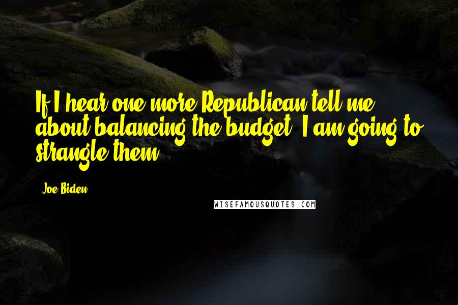 Joe Biden quotes: If I hear one more Republican tell me about balancing the budget, I am going to strangle them.