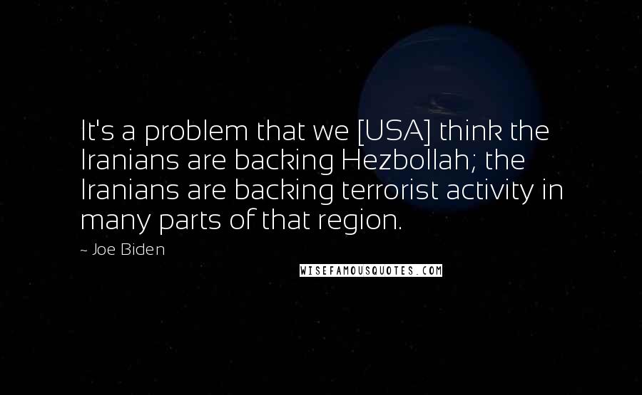 Joe Biden quotes: It's a problem that we [USA] think the Iranians are backing Hezbollah; the Iranians are backing terrorist activity in many parts of that region.