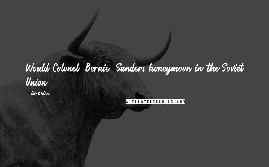 Joe Biden quotes: Would Colonel [Bernie] Sanders honeymoon in the Soviet Union?