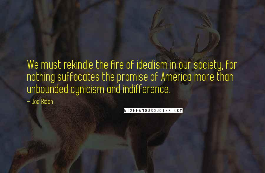 Joe Biden quotes: We must rekindle the fire of idealism in our society, for nothing suffocates the promise of America more than unbounded cynicism and indifference.