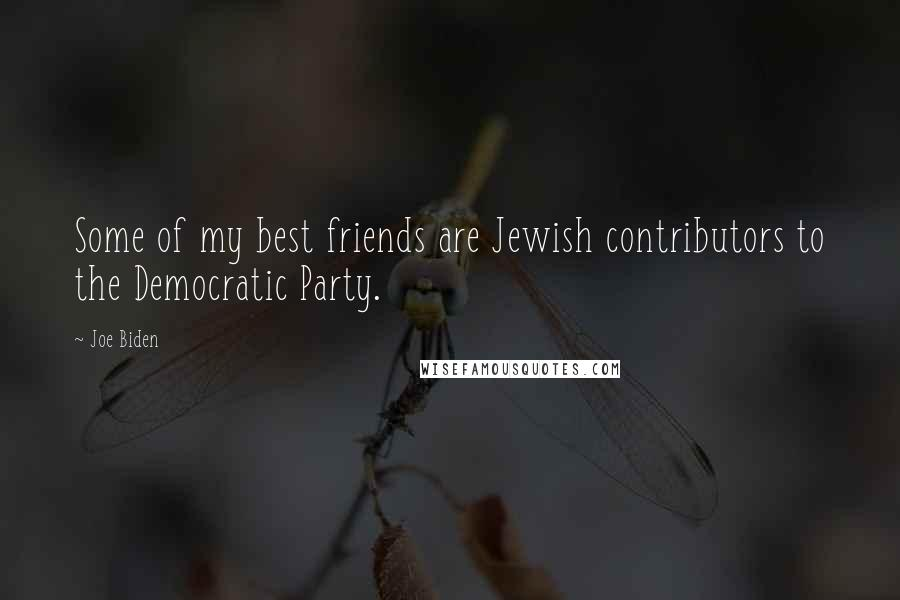 Joe Biden quotes: Some of my best friends are Jewish contributors to the Democratic Party.