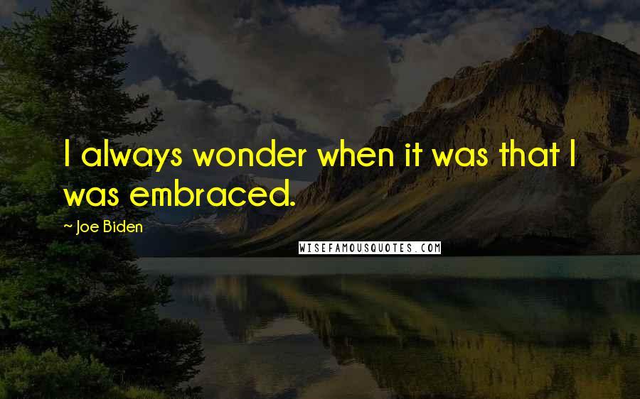 Joe Biden quotes: I always wonder when it was that I was embraced.