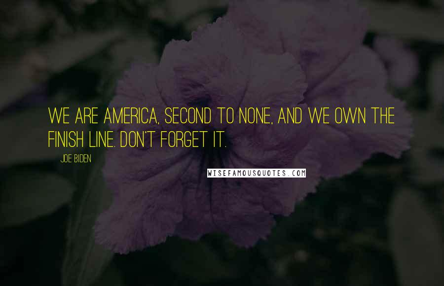 Joe Biden quotes: We are America, second to none, and we own the finish line. Don't forget it.