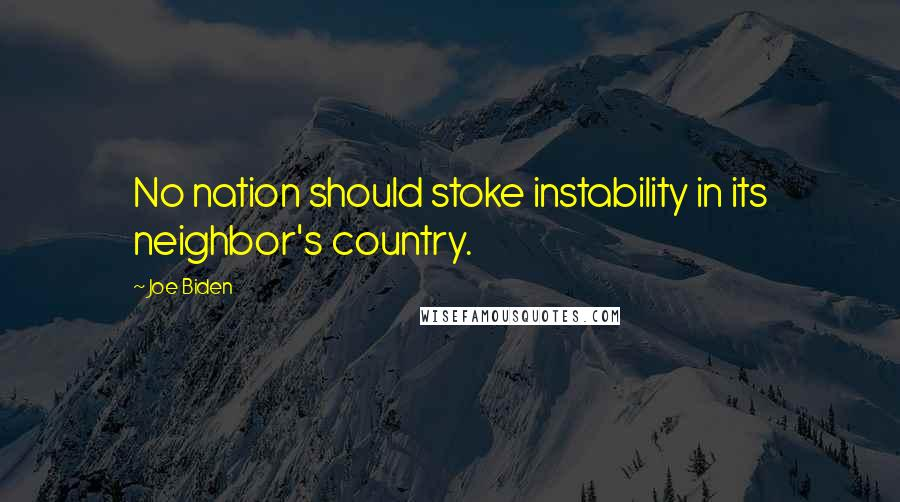 Joe Biden quotes: No nation should stoke instability in its neighbor's country.