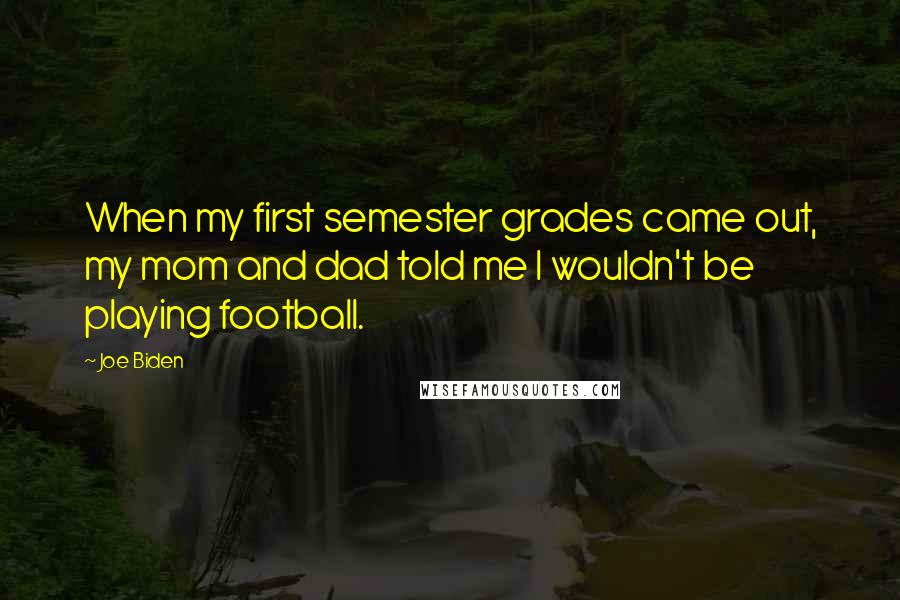 Joe Biden quotes: When my first semester grades came out, my mom and dad told me I wouldn't be playing football.