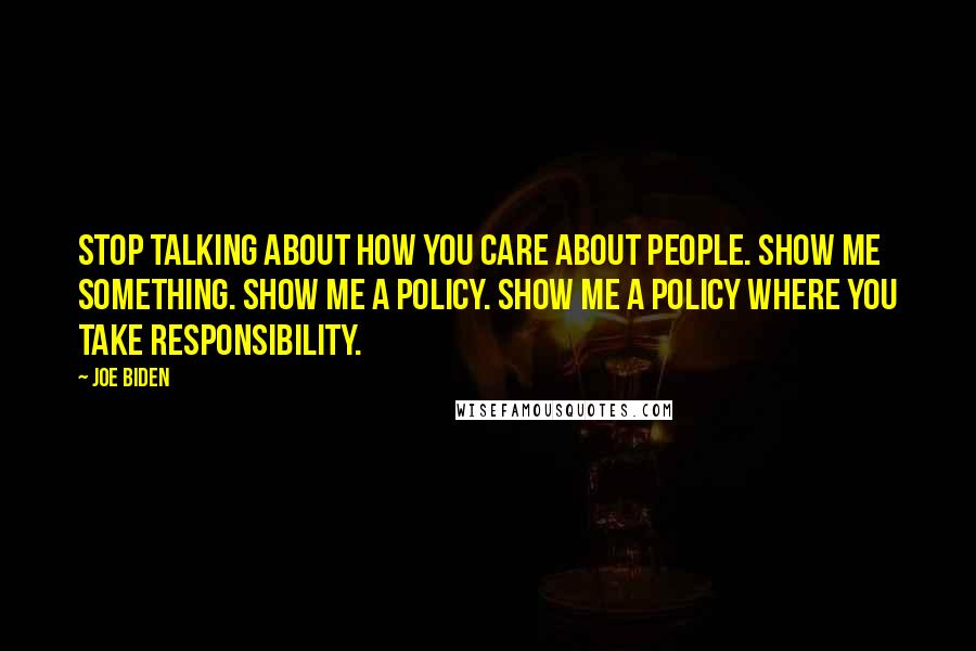 Joe Biden quotes: Stop talking about how you care about people. Show me something. Show me a policy. Show me a policy where you take responsibility.