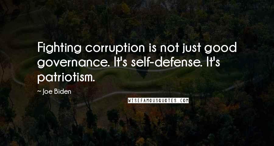 Joe Biden quotes: Fighting corruption is not just good governance. It's self-defense. It's patriotism.