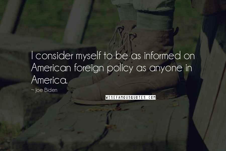Joe Biden quotes: I consider myself to be as informed on American foreign policy as anyone in America.