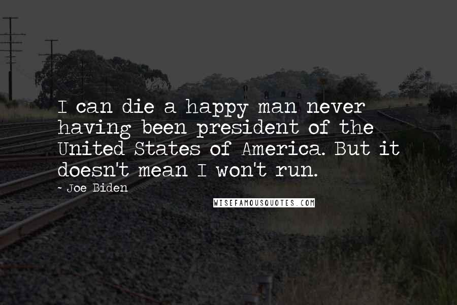Joe Biden quotes: I can die a happy man never having been president of the United States of America. But it doesn't mean I won't run.