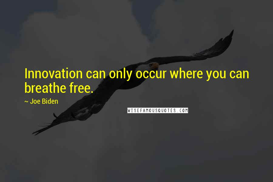 Joe Biden quotes: Innovation can only occur where you can breathe free.