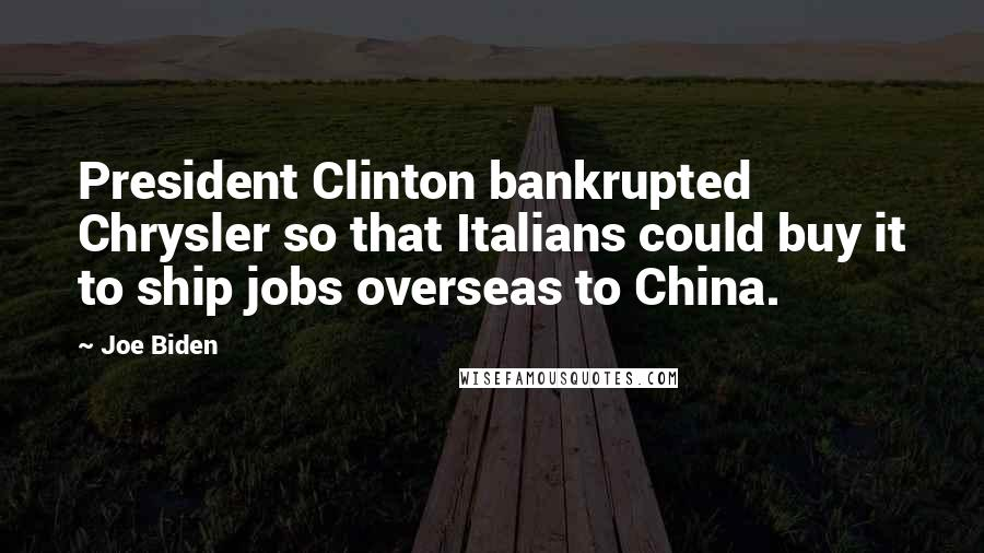 Joe Biden quotes: President Clinton bankrupted Chrysler so that Italians could buy it to ship jobs overseas to China.